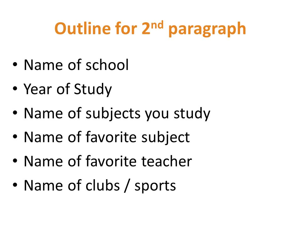 Outline for 2 nd paragraph Name of school Year of Study Name of subjects you study Name of favorite subject Name of favorite teacher Name of clubs / sports