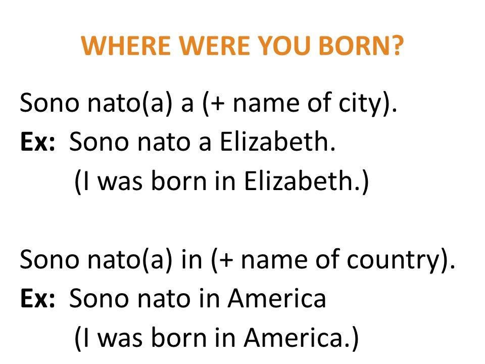 WHERE WERE YOU BORN? Sono nato(a) a (+ name of city). Ex: Sono nato a Elizabeth. (I was born in Elizabeth.) Sono nato(a) in (+ name of country). Ex: S