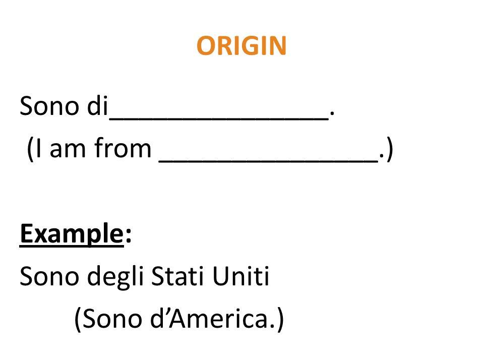 ORIGIN Sono di_______________. (I am from _______________.) Example: Sono degli Stati Uniti (Sono d'America.)