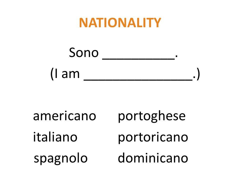 NATIONALITY Sono __________. (I am _______________.) americanoportoghese italianoportoricano spagnolodominicano