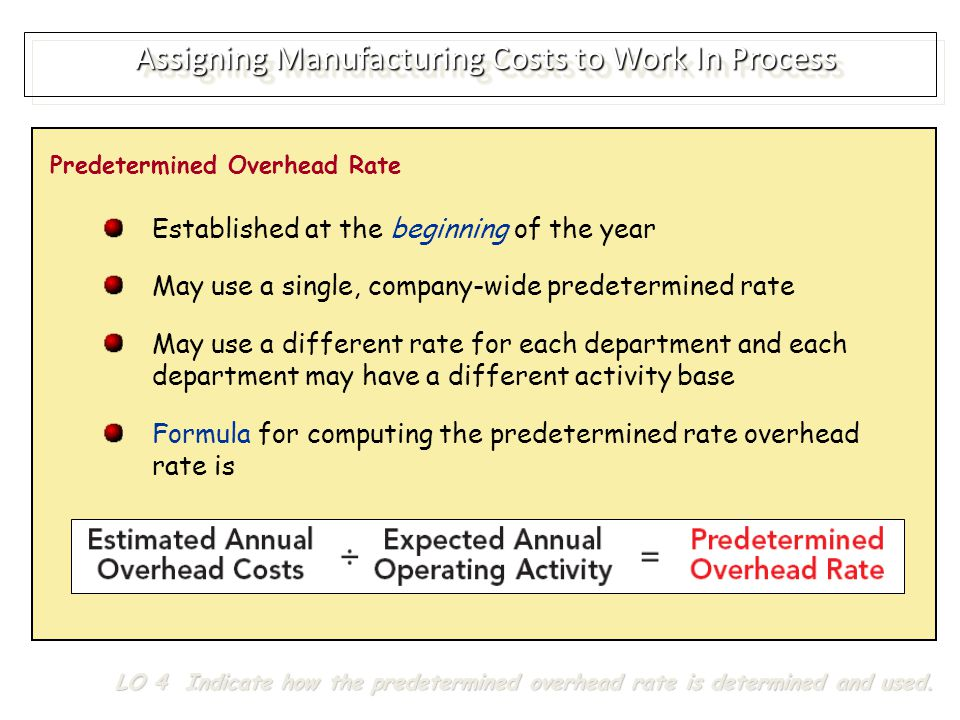 Assigning Manufacturing Costs to Work In Process Predetermined Overhead Rate Established at the beginning of the year May use a single, company-wide predetermined rate May use a different rate for each department and each department may have a different activity base Formula for computing the predetermined rate overhead rate is LO 4 Indicate how the predetermined overhead rate is determined and used.