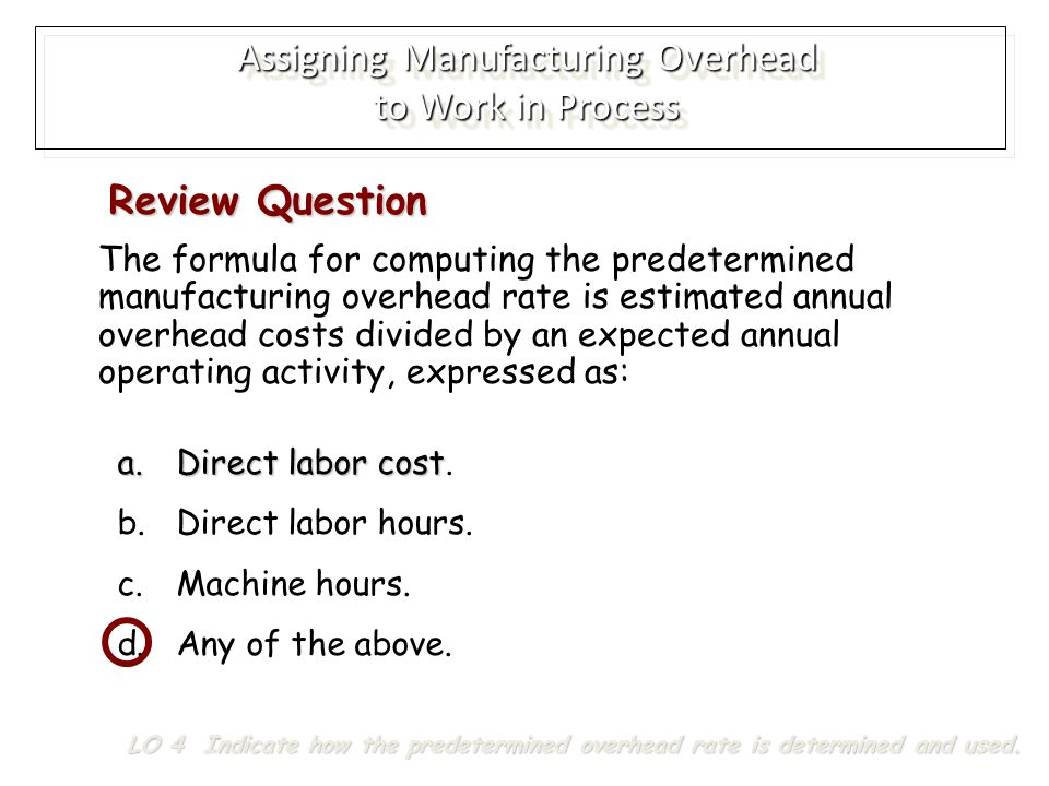 The formula for computing the predetermined manufacturing overhead rate is estimated annual overhead costs divided by an expected annual operating activity, expressed as: a.Direct labor cost a.Direct labor cost.