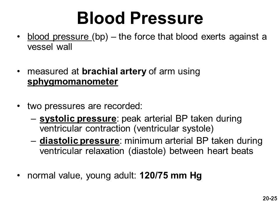 20-25 Blood Pressure blood pressure (bp) – the force that blood exerts against a vessel wall measured at brachial artery of arm using sphygmomanometer two pressures are recorded: –systolic pressure: peak arterial BP taken during ventricular contraction (ventricular systole) –diastolic pressure: minimum arterial BP taken during ventricular relaxation (diastole) between heart beats normal value, young adult: 120/75 mm Hg