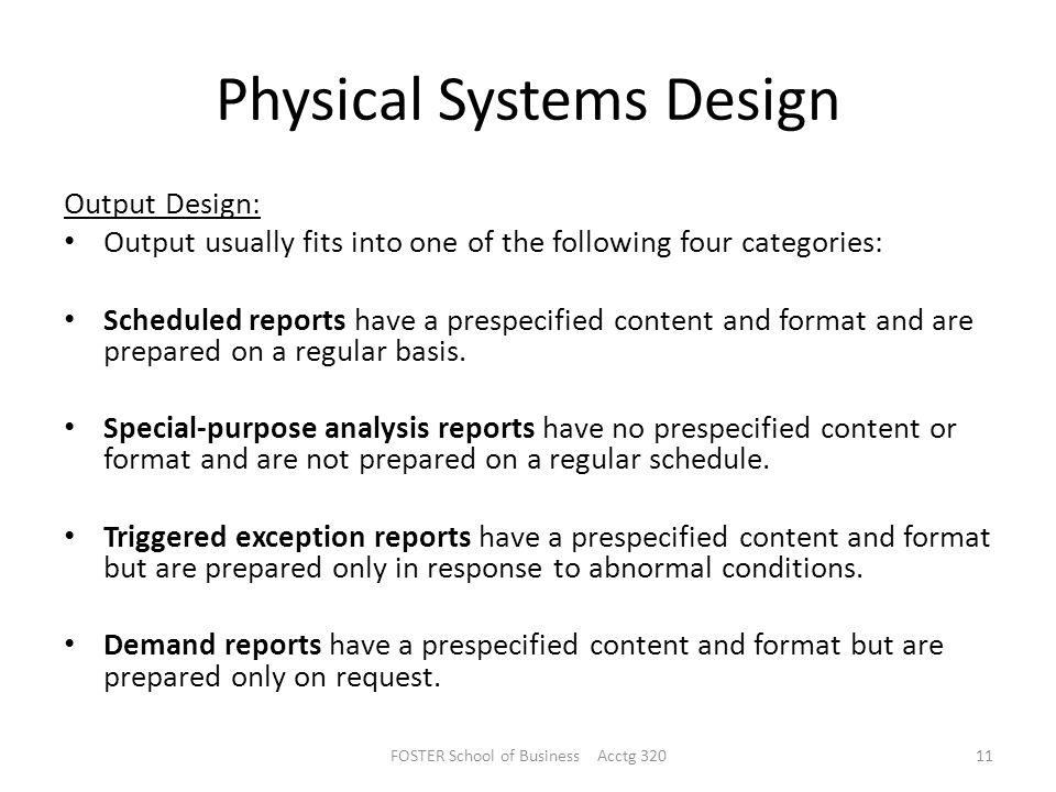 Physical Systems Design Output Design: Output usually fits into one of the following four categories: Scheduled reports have a prespecified content and format and are prepared on a regular basis.