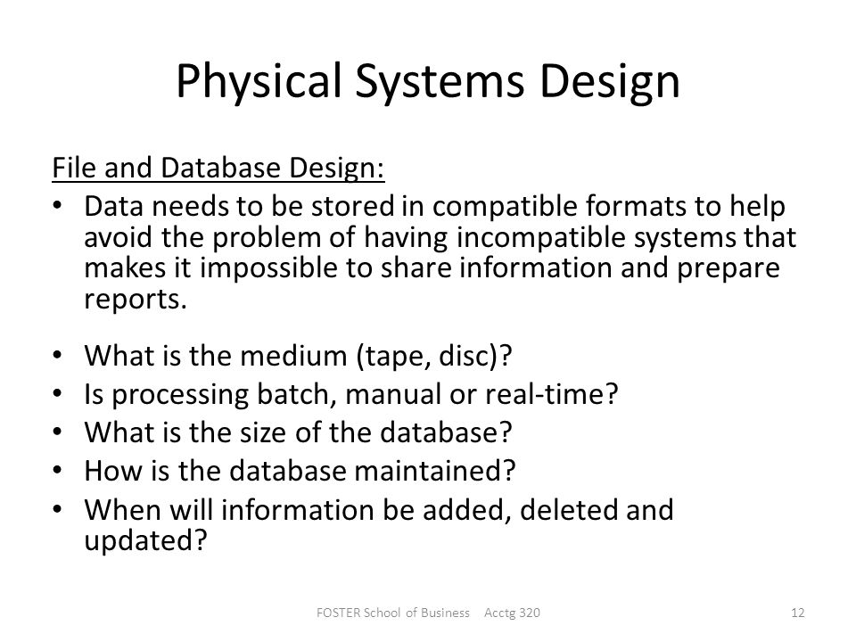 Physical Systems Design File and Database Design: Data needs to be stored in compatible formats to help avoid the problem of having incompatible systems that makes it impossible to share information and prepare reports.