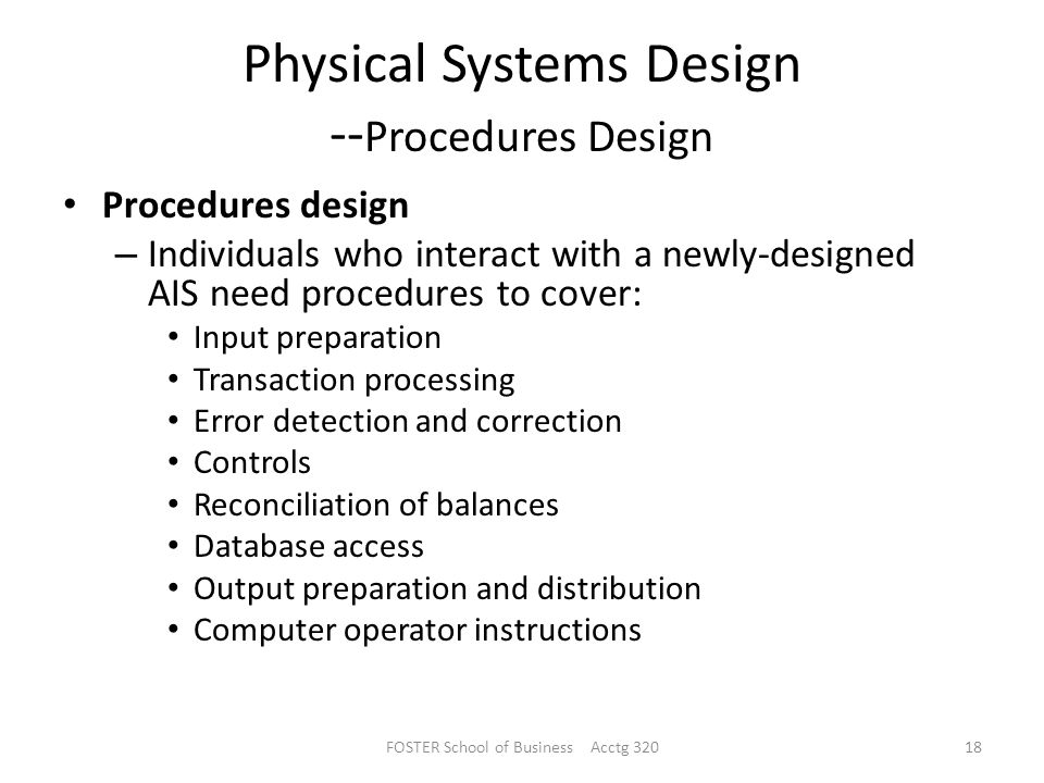 Physical Systems Design -- Procedures Design Procedures design – Individuals who interact with a newly-designed AIS need procedures to cover: Input preparation Transaction processing Error detection and correction Controls Reconciliation of balances Database access Output preparation and distribution Computer operator instructions FOSTER School of Business Acctg 32018