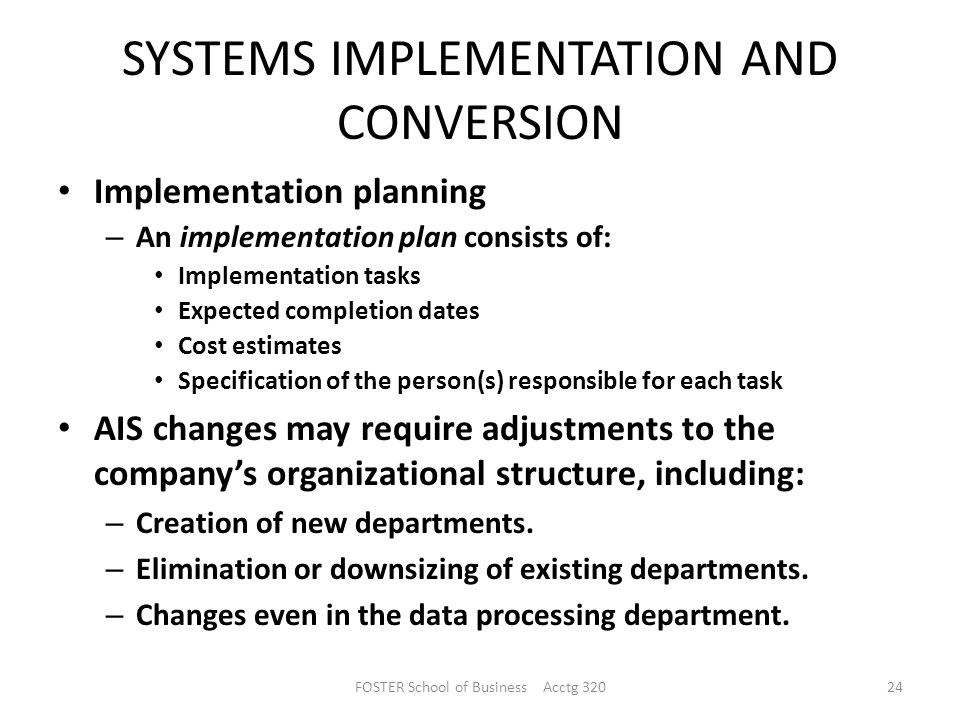 SYSTEMS IMPLEMENTATION AND CONVERSION Implementation planning – An implementation plan consists of: Implementation tasks Expected completion dates Cost estimates Specification of the person(s) responsible for each task AIS changes may require adjustments to the company's organizational structure, including: – Creation of new departments.