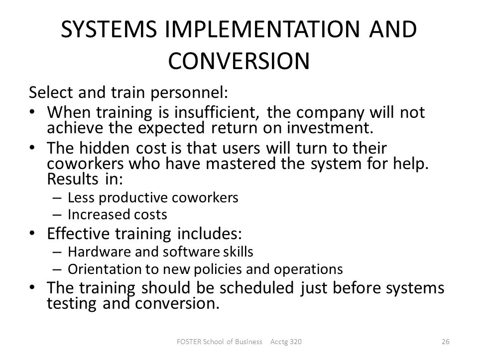 SYSTEMS IMPLEMENTATION AND CONVERSION Select and train personnel: When training is insufficient, the company will not achieve the expected return on investment.
