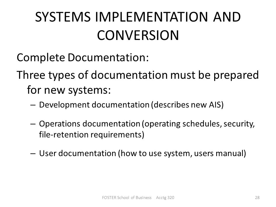 SYSTEMS IMPLEMENTATION AND CONVERSION Complete Documentation: Three types of documentation must be prepared for new systems: – Development documentation (describes new AIS) – Operations documentation (operating schedules, security, file-retention requirements) – User documentation (how to use system, users manual) FOSTER School of Business Acctg 32028
