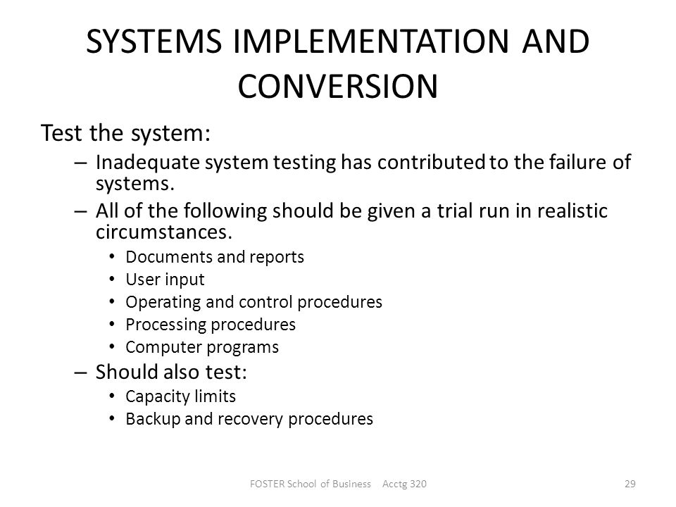 SYSTEMS IMPLEMENTATION AND CONVERSION Test the system: – Inadequate system testing has contributed to the failure of systems.