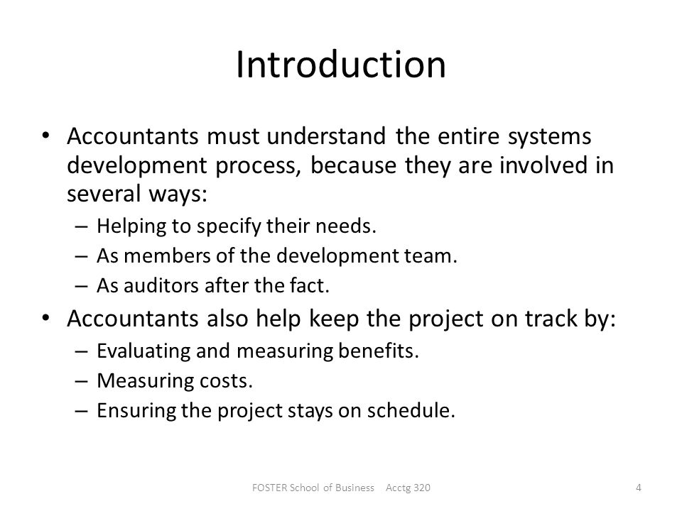 Introduction Accountants must understand the entire systems development process, because they are involved in several ways: – Helping to specify their needs.