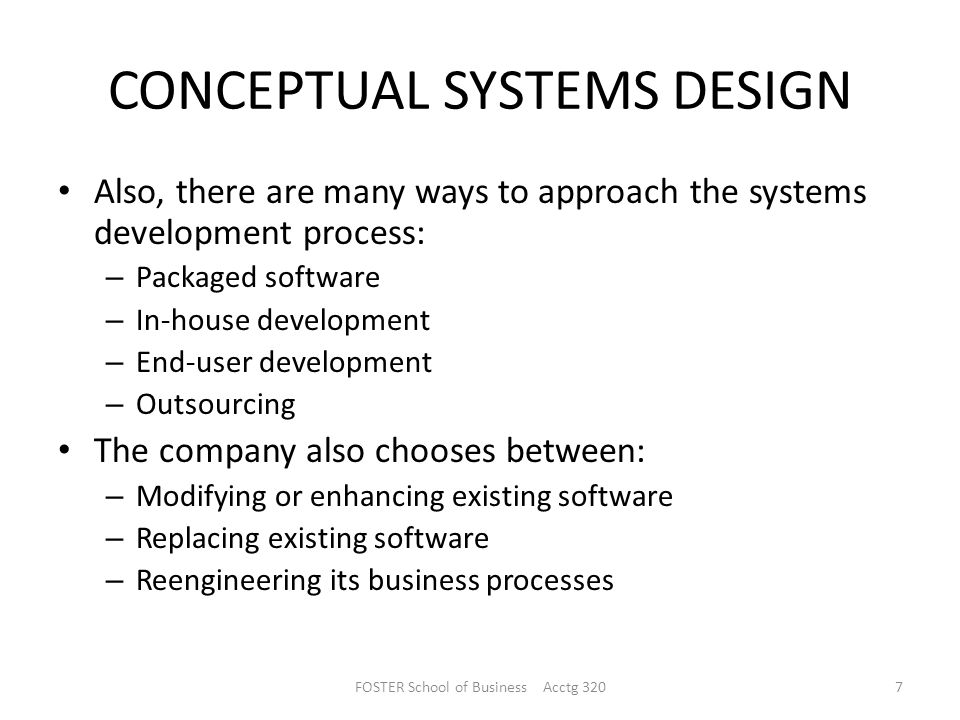 CONCEPTUAL SYSTEMS DESIGN Also, there are many ways to approach the systems development process: – Packaged software – In-house development – End-user development – Outsourcing The company also chooses between: – Modifying or enhancing existing software – Replacing existing software – Reengineering its business processes FOSTER School of Business Acctg 3207