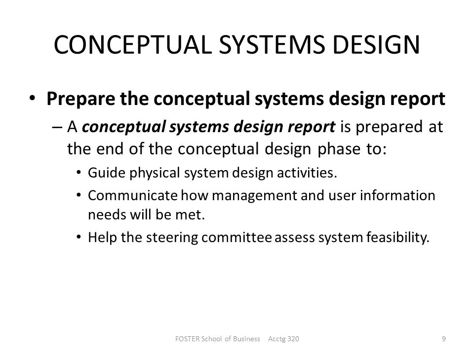 CONCEPTUAL SYSTEMS DESIGN Prepare the conceptual systems design report – A conceptual systems design report is prepared at the end of the conceptual design phase to: Guide physical system design activities.