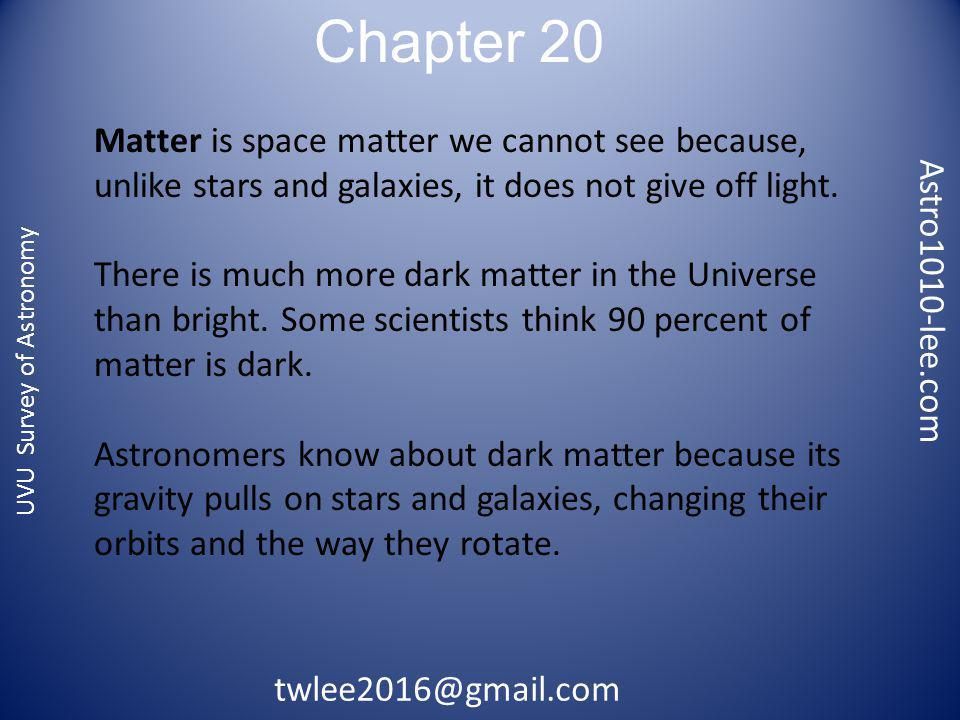 Chapter 20 Astro1010-lee.com twlee2016@gmail.com UVU Survey of Astronomy Matter is space matter we cannot see because, unlike stars and galaxies, it does not give off light.