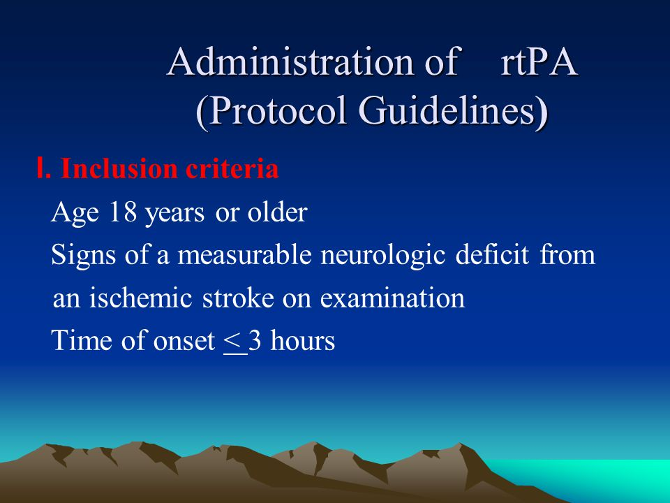 Administration of rtPA (Protocol Guidelines) I. Inclusion criteria Age 18 years or older Signs of a measurable neurologic deficit from an ischemic str