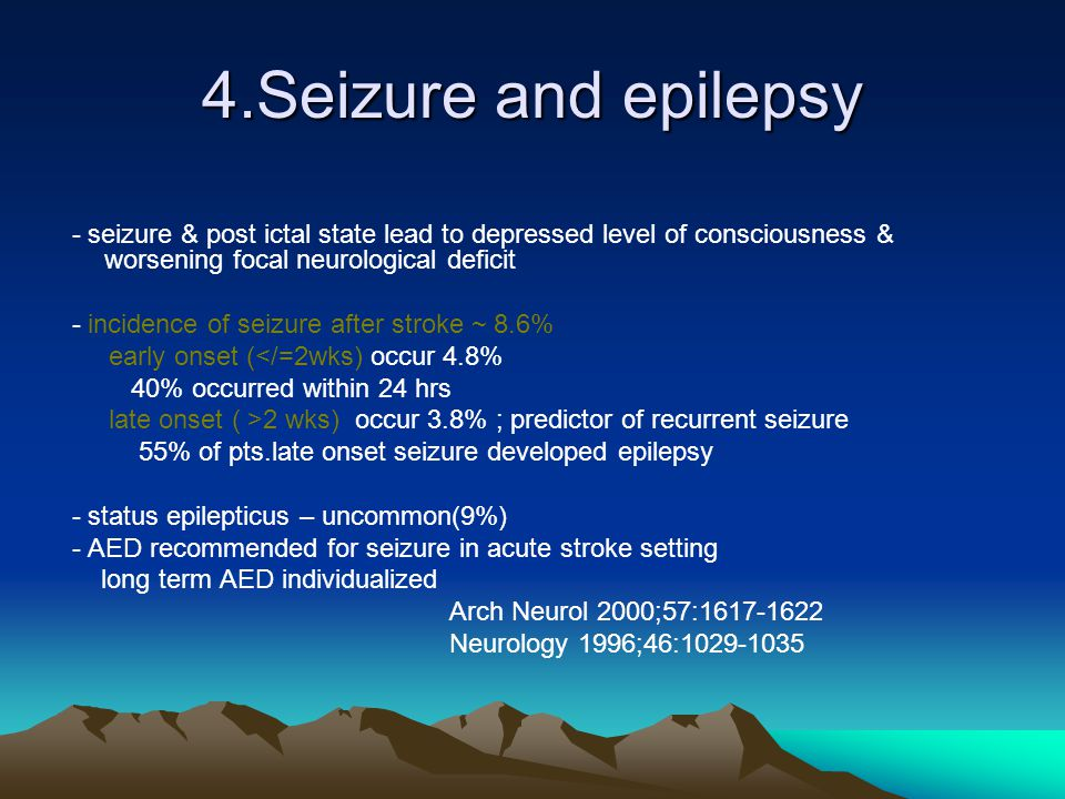 4.Seizure and epilepsy - seizure & post ictal state lead to depressed level of consciousness & worsening focal neurological deficit - incidence of sei