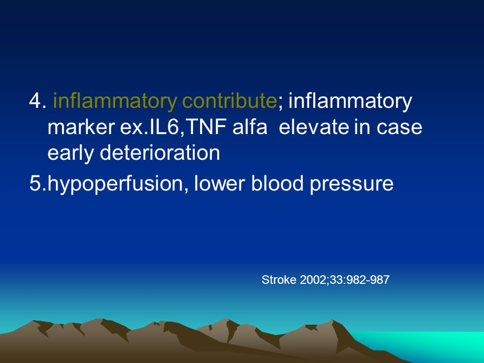 4. inflammatory contribute; inflammatory marker ex.IL6,TNF alfa elevate in case early deterioration 5.hypoperfusion, lower blood pressure Stroke 2002;