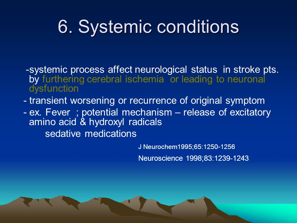6. Systemic conditions -systemic process affect neurological status in stroke pts. by furthering cerebral ischemia or leading to neuronal dysfunction