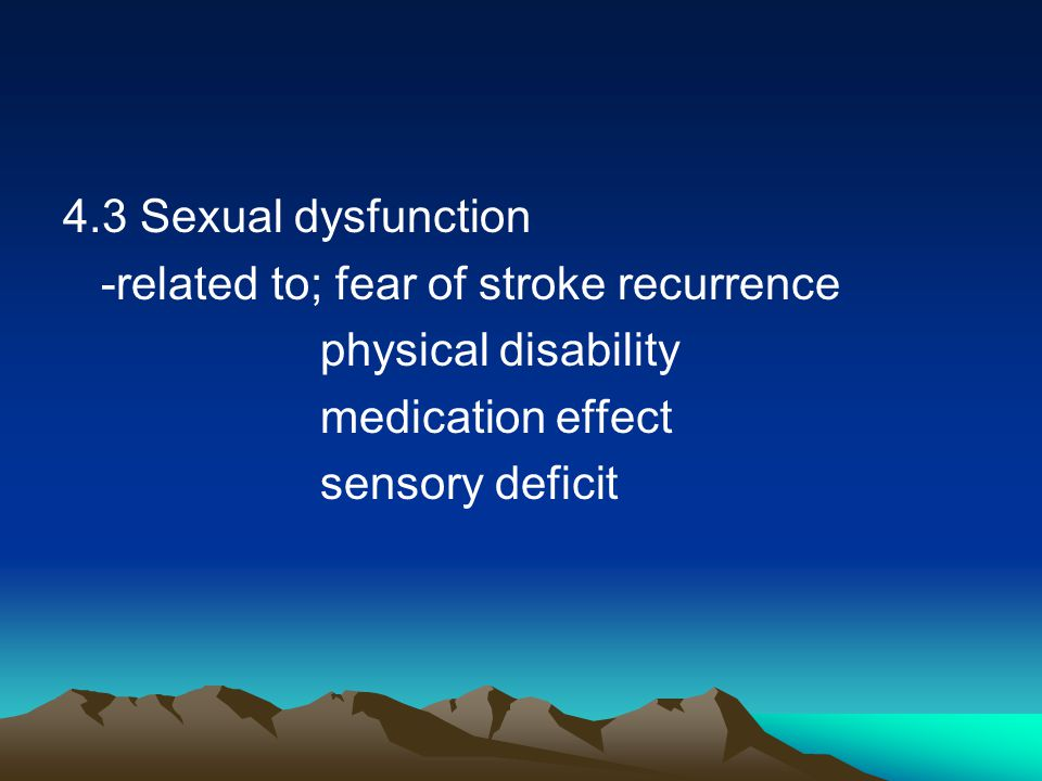 4.3 Sexual dysfunction -related to; fear of stroke recurrence physical disability medication effect sensory deficit