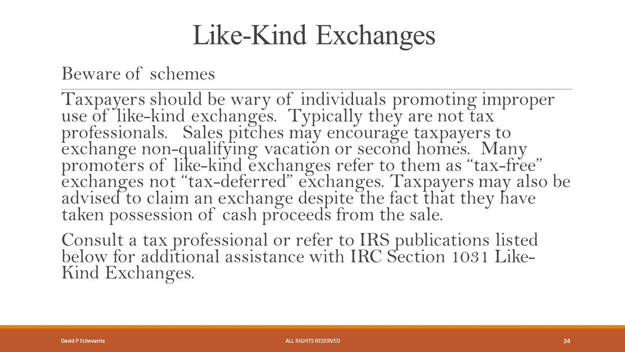 Like-Kind Exchanges Beware of schemes Taxpayers should be wary of individuals promoting improper use of like-kind exchanges.