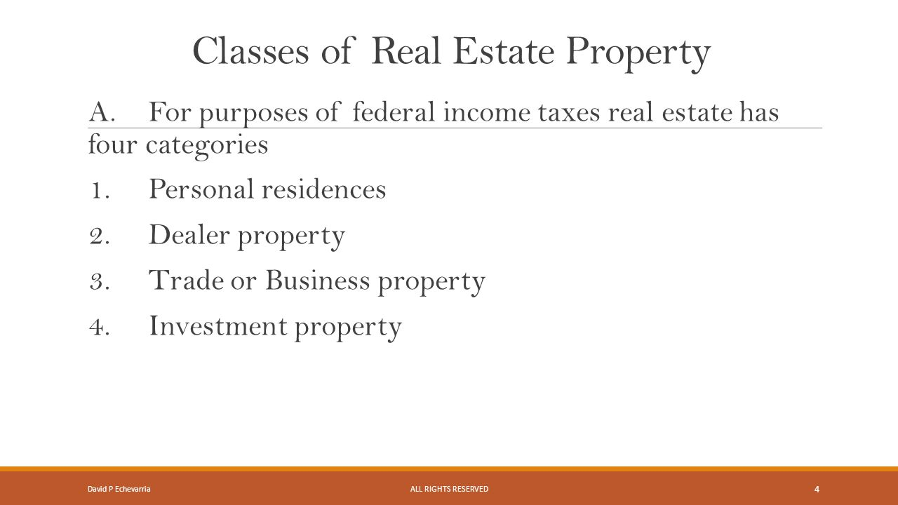 Classes of Real Estate Property A.For purposes of federal income taxes real estate has four categories 1.Personal residences 2.Dealer property 3.Trade or Business property 4.Investment property David P EchevarriaALL RIGHTS RESERVED 4