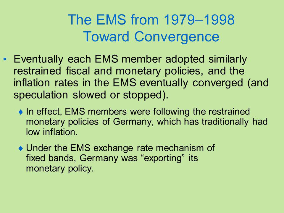 The EMS from 1979–1998 Toward Convergence Eventually each EMS member adopted similarly restrained fiscal and monetary policies, and the inflation rates in the EMS eventually converged (and speculation slowed or stopped).