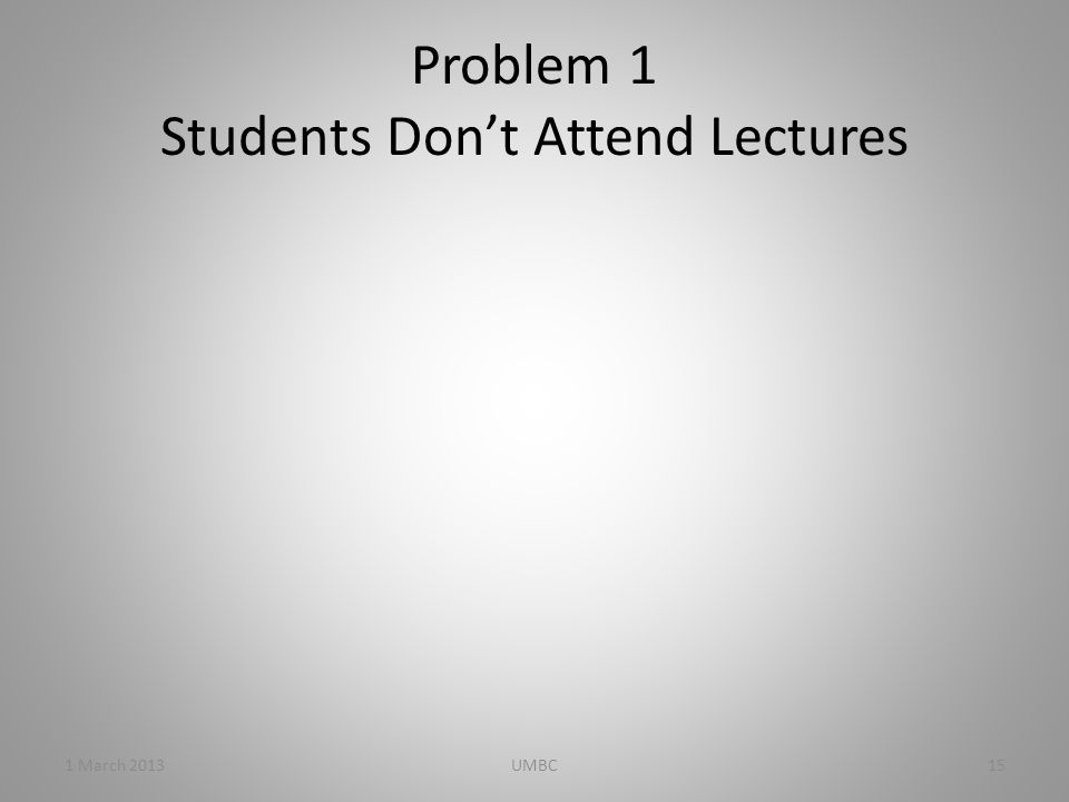 Problem 1 Students Don't Attend Lectures 1 March 201315UMBC