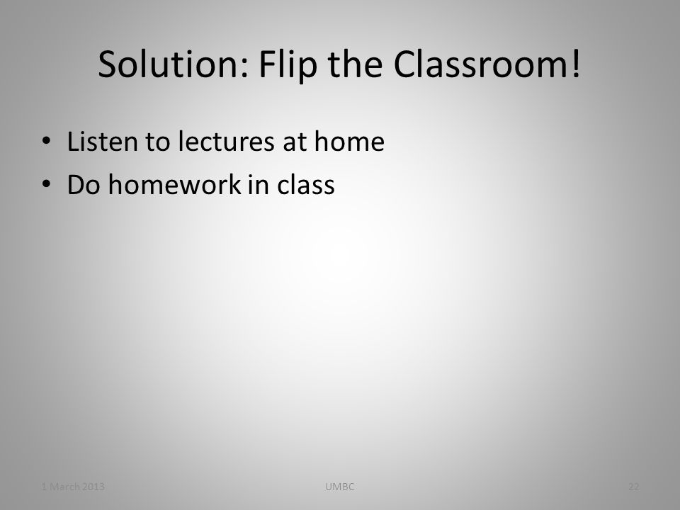 Solution: Flip the Classroom! Listen to lectures at home Do homework in class 1 March 201322UMBC
