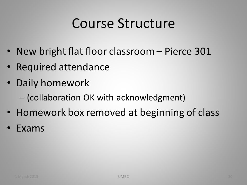 Course Structure New bright flat floor classroom – Pierce 301 Required attendance Daily homework – (collaboration OK with acknowledgment) Homework box removed at beginning of class Exams 1 March 201330UMBC