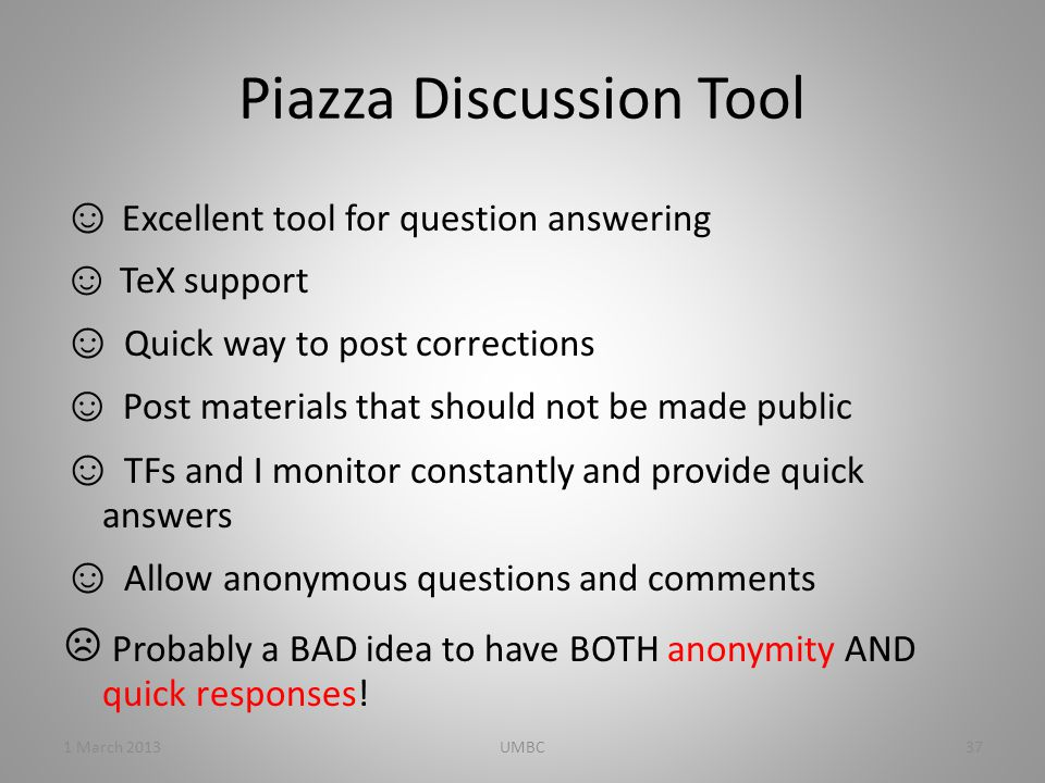 Piazza Discussion Tool ☺ Excellent tool for question answering ☺ TeX support ☺ Quick way to post corrections ☺ Post materials that should not be made public ☺ TFs and I monitor constantly and provide quick answers ☺ Allow anonymous questions and comments ☹ Probably a BAD idea to have BOTH anonymity AND quick responses.