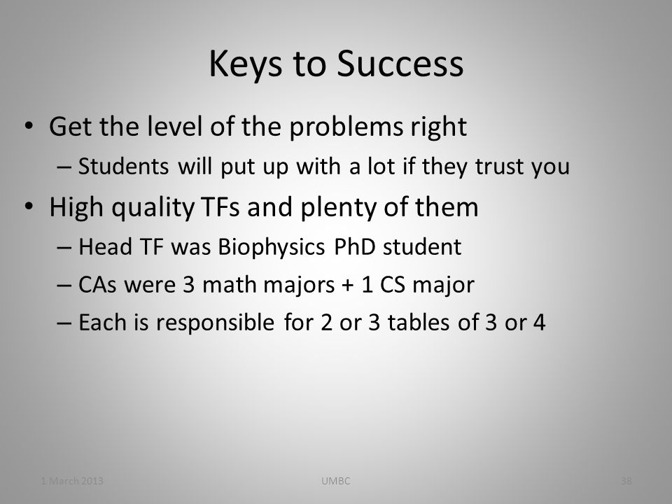 Keys to Success Get the level of the problems right – Students will put up with a lot if they trust you High quality TFs and plenty of them – Head TF was Biophysics PhD student – CAs were 3 math majors + 1 CS major – Each is responsible for 2 or 3 tables of 3 or 4 1 March 201338UMBC