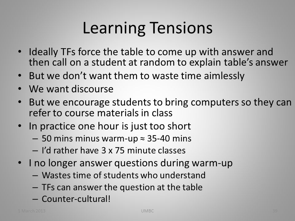 Learning Tensions Ideally TFs force the table to come up with answer and then call on a student at random to explain table's answer But we don't want them to waste time aimlessly We want discourse But we encourage students to bring computers so they can refer to course materials in class In practice one hour is just too short – 50 mins minus warm-up ≈ 35-40 mins – I'd rather have 3 x 75 minute classes I no longer answer questions during warm-up – Wastes time of students who understand – TFs can answer the question at the table – Counter-cultural.