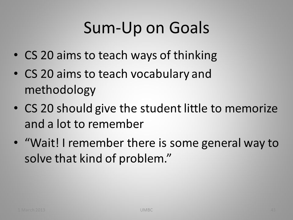 Sum-Up on Goals CS 20 aims to teach ways of thinking CS 20 aims to teach vocabulary and methodology CS 20 should give the student little to memorize and a lot to remember Wait.