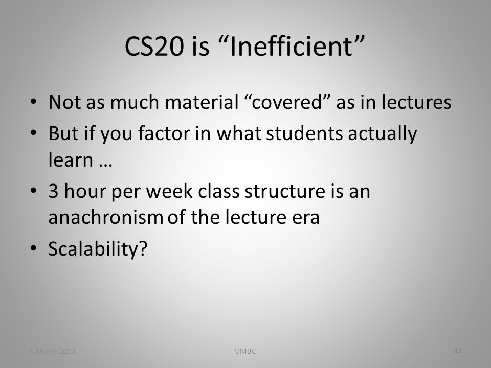 CS20 is Inefficient Not as much material covered as in lectures But if you factor in what students actually learn … 3 hour per week class structure is an anachronism of the lecture era Scalability.