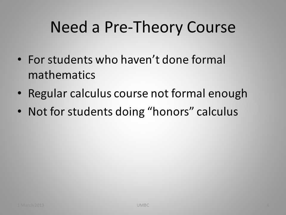 Need a Pre-Theory Course For students who haven't done formal mathematics Regular calculus course not formal enough Not for students doing honors calculus 1 March 20138UMBC