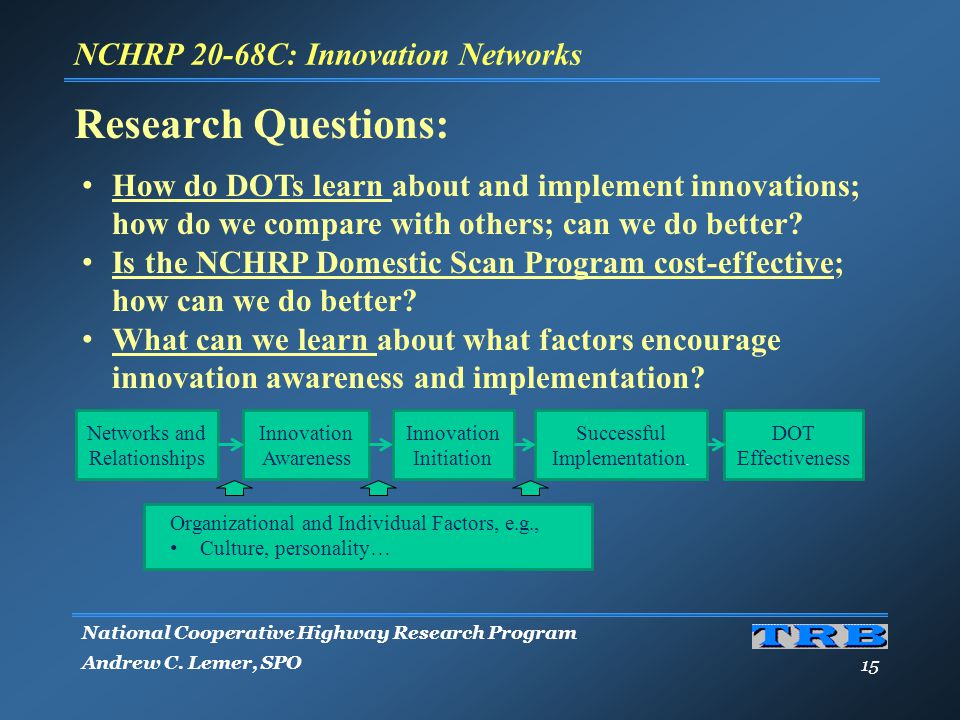 National Cooperative Highway Research Program Andrew C. Lemer, SPO 15 Research Questions: How do DOTs learn about and implement innovations; how do we