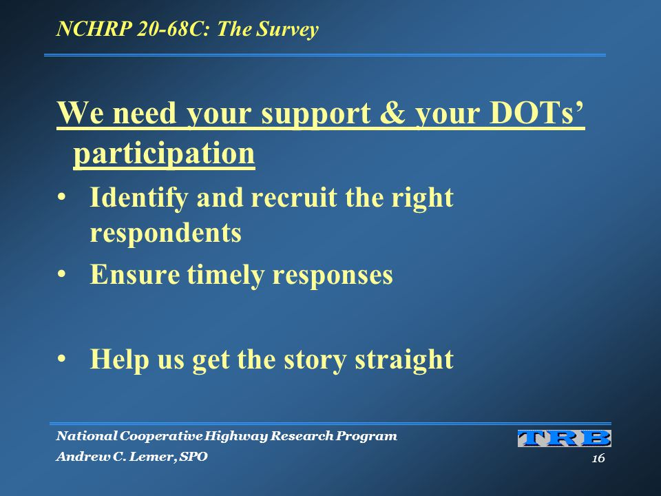 National Cooperative Highway Research Program Andrew C. Lemer, SPO 16 We need your support & your DOTs' participation Identify and recruit the right r
