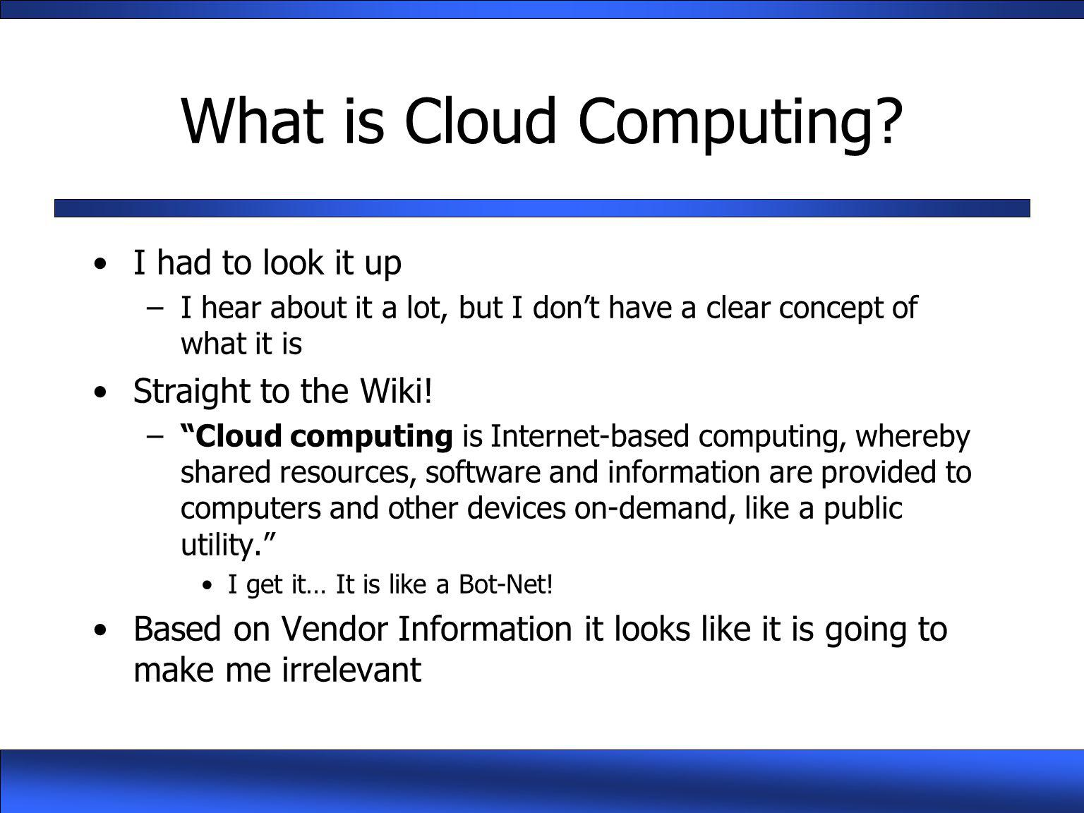 "What is Cloud Computing? I had to look it up –I hear about it a lot, but I don't have a clear concept of what it is Straight to the Wiki! –""Cloud comp"