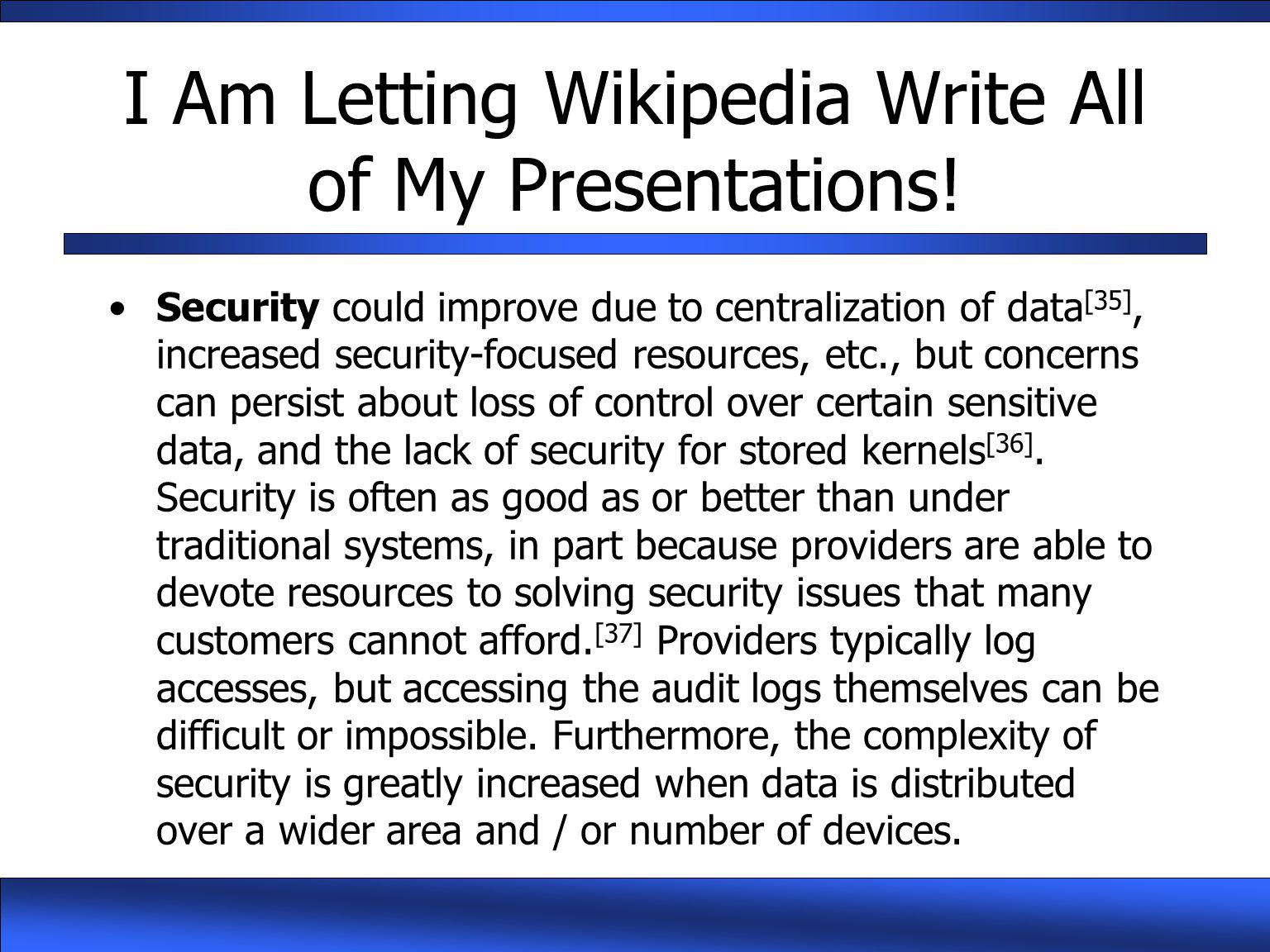 I Am Letting Wikipedia Write All of My Presentations! Security could improve due to centralization of data [35], increased security-focused resources,