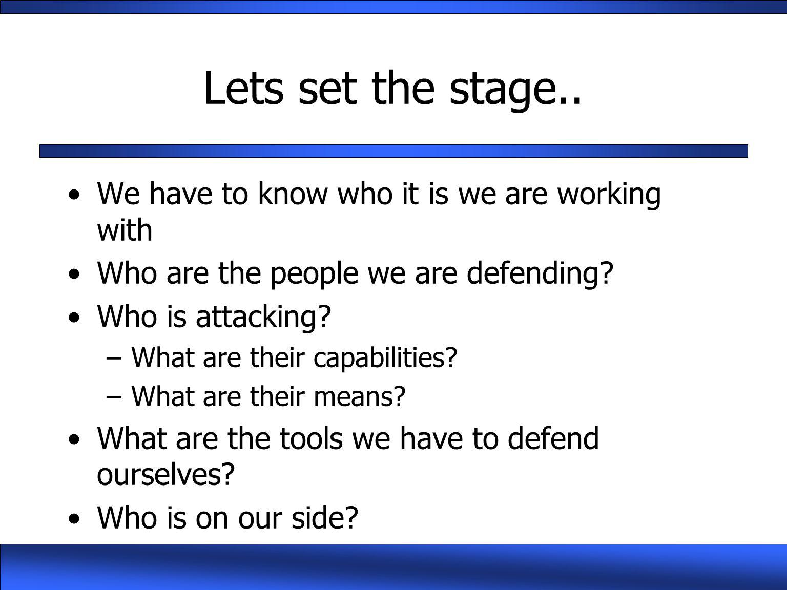 Lets set the stage.. We have to know who it is we are working with Who are the people we are defending? Who is attacking? –What are their capabilities