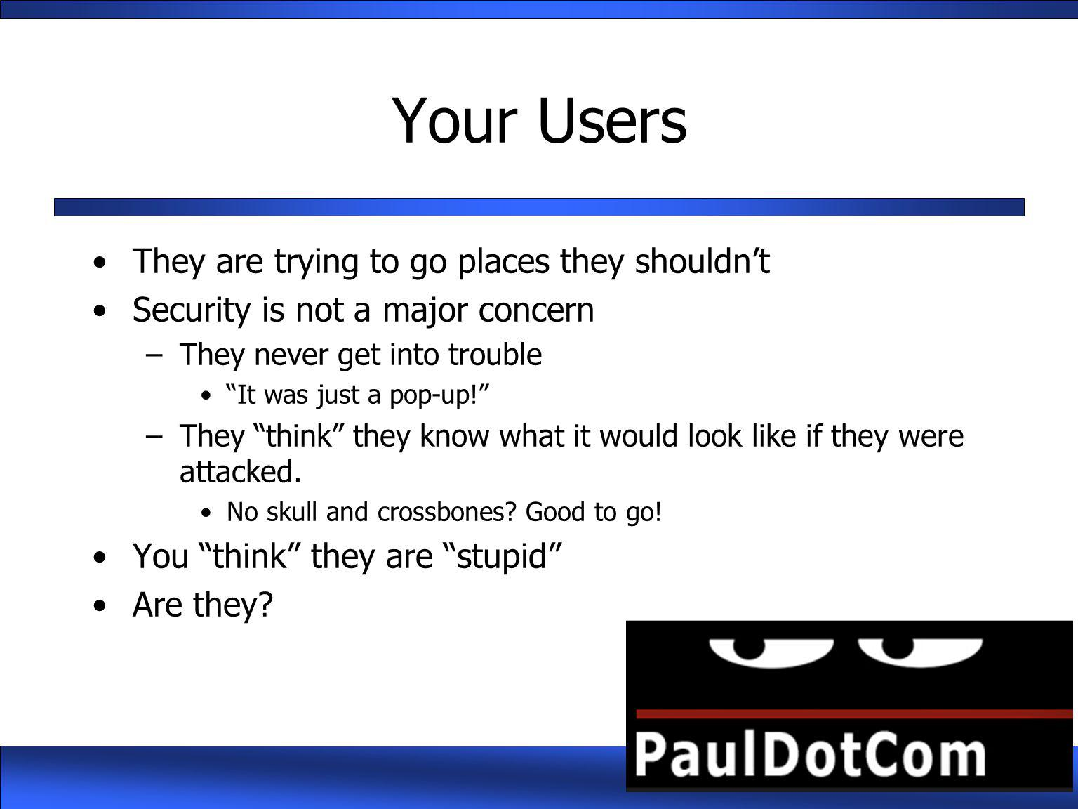 "Your Users They are trying to go places they shouldn't Security is not a major concern –They never get into trouble ""It was just a pop-up!"" –They ""thi"