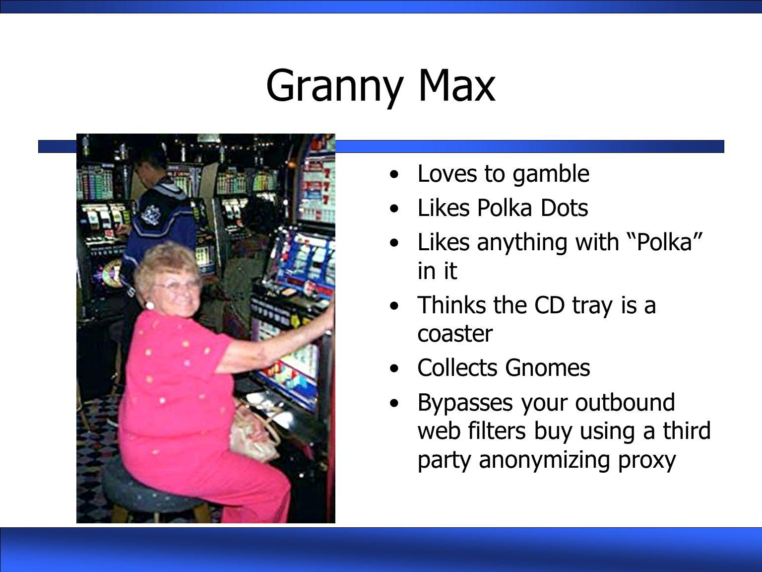 "Granny Max Loves to gamble Likes Polka Dots Likes anything with ""Polka"" in it Thinks the CD tray is a coaster Collects Gnomes Bypasses your outbound w"