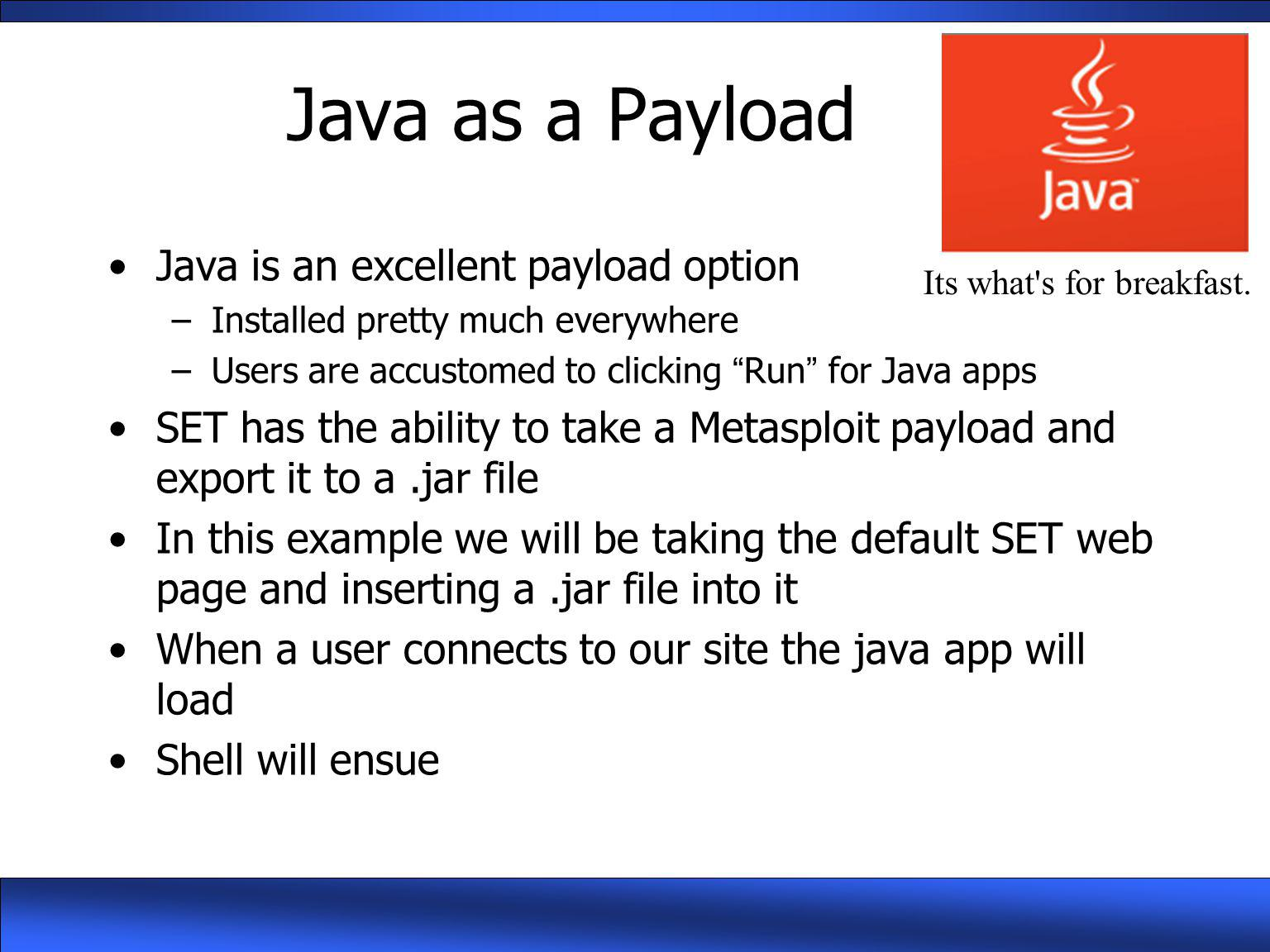 "Java as a Payload Java is an excellent payload option –Installed pretty much everywhere –Users are accustomed to clicking ""Run"" for Java apps SET has"