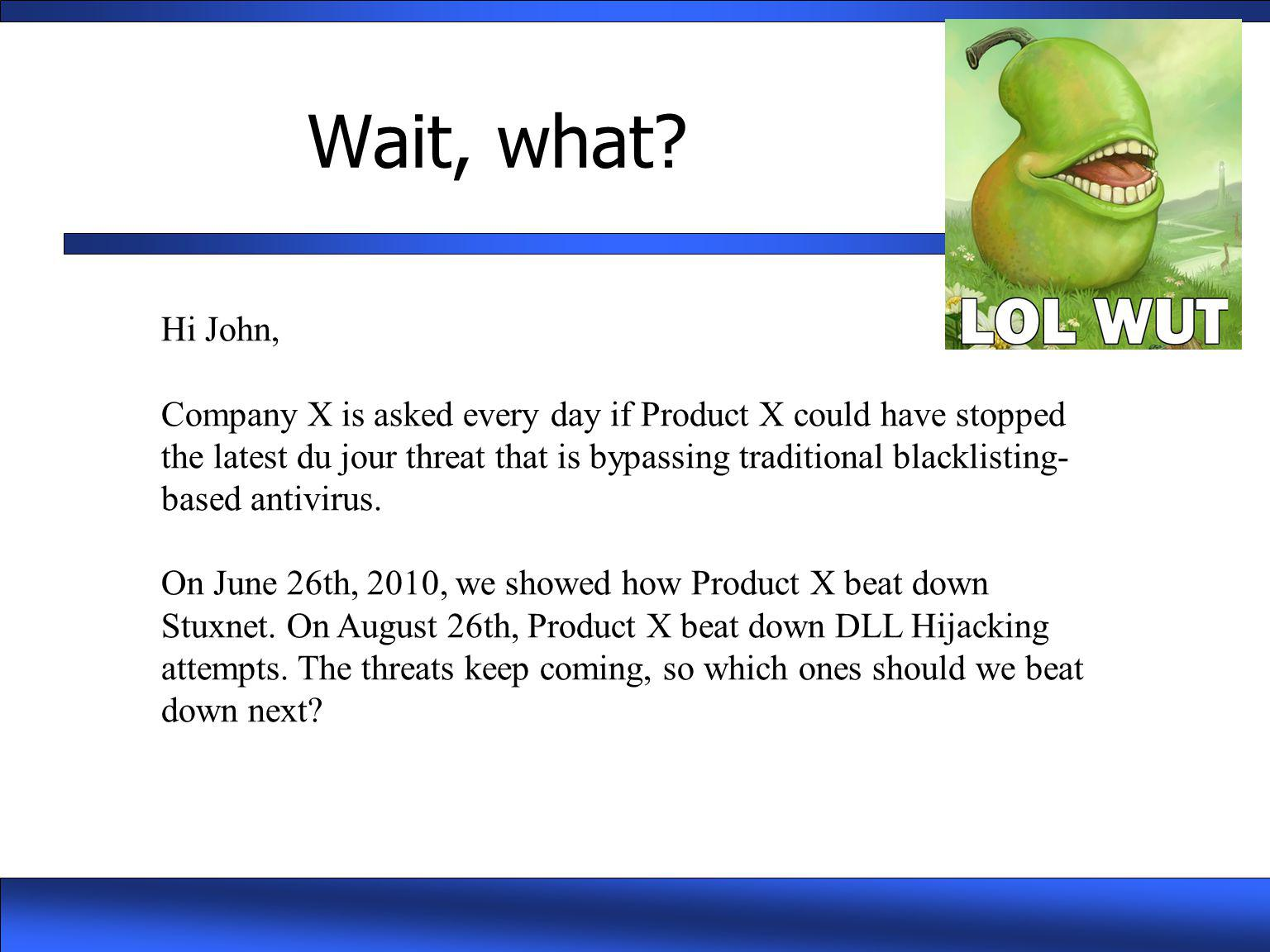 Wait, what? Hi John, Company X is asked every day if Product X could have stopped the latest du jour threat that is bypassing traditional blacklisting
