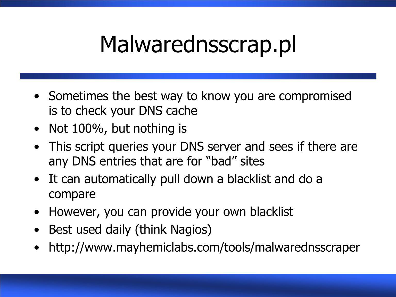 Malwarednsscrap.pl Sometimes the best way to know you are compromised is to check your DNS cache Not 100%, but nothing is This script queries your DNS