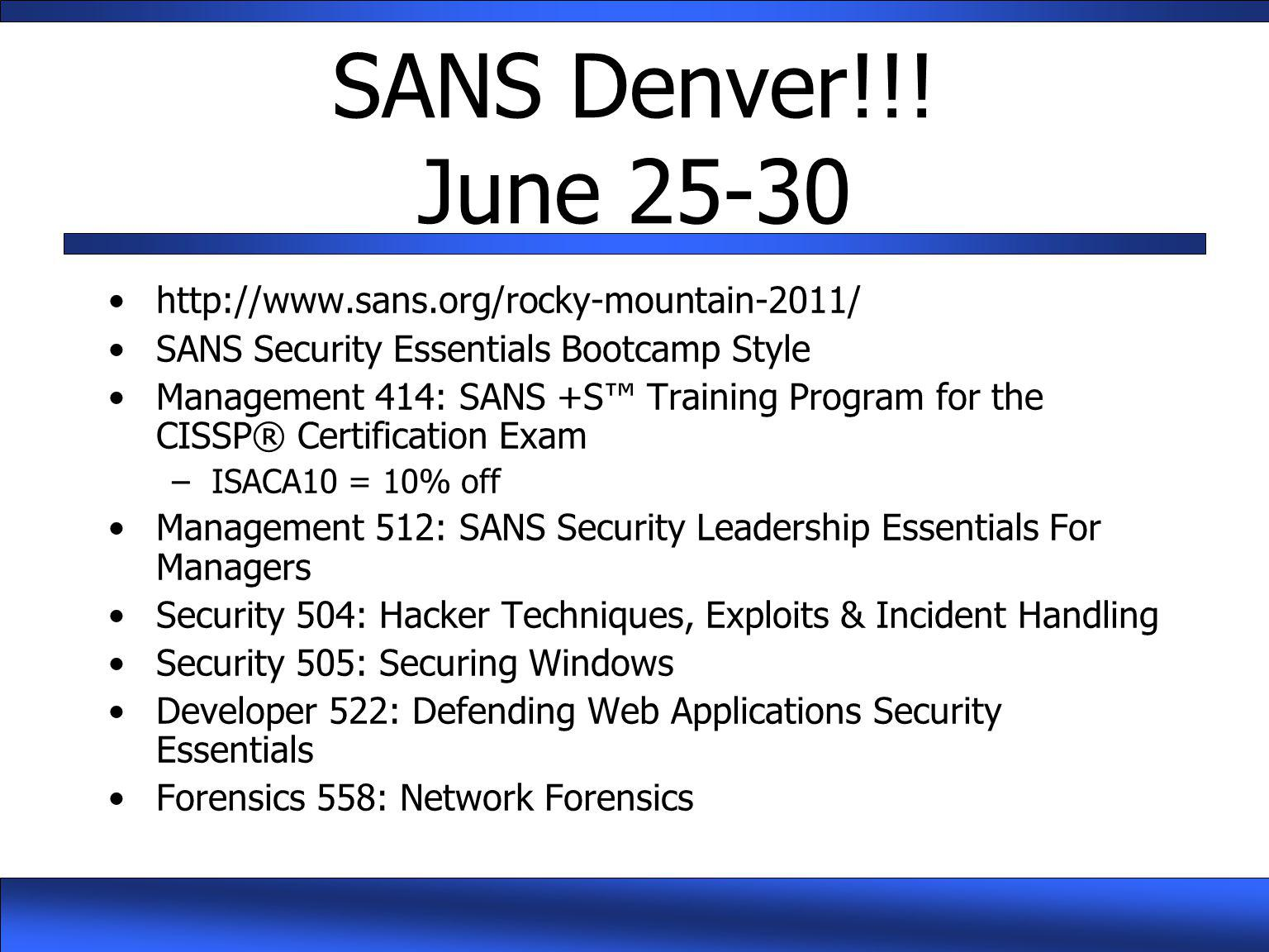 SANS Denver!!! June 25-30 http://www.sans.org/rocky-mountain-2011/ SANS Security Essentials Bootcamp Style Management 414: SANS +S™ Training Program f