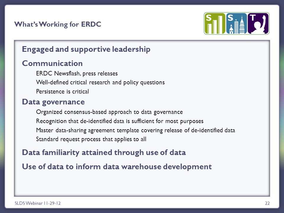 Engaged and supportive leadership Communication ERDC Newsflash, press releases Well-defined critical research and policy questions Persistence is critical Data governance Organized consensus-based approach to data governance Recognition that de-identified data is sufficient for most purposes Master data-sharing agreement template covering release of de-identified data Standard request process that applies to all Data familiarity attained through use of data Use of data to inform data warehouse development SLDS Webinar 11-29-1222 What's Working for ERDC