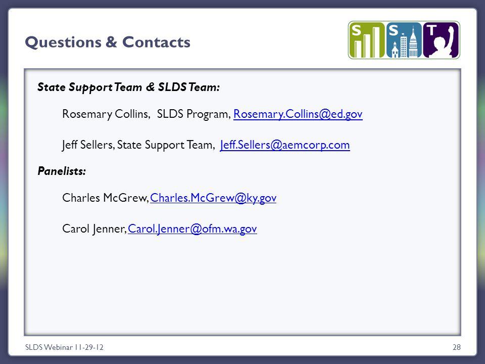 State Support Team & SLDS Team: Rosemary Collins, SLDS Program, Rosemary.Collins@ed.govRosemary.Collins@ed.gov Jeff Sellers, State Support Team, Jeff.Sellers@aemcorp.comJeff.Sellers@aemcorp.com Panelists: Charles McGrew, Charles.McGrew@ky.govCharles.McGrew@ky.gov Carol Jenner, Carol.Jenner@ofm.wa.govCarol.Jenner@ofm.wa.gov 28 Questions & Contacts SLDS Webinar 11-29-12