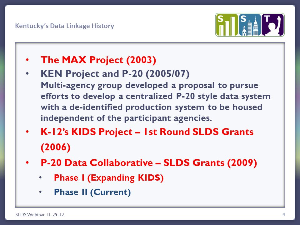 4 Kentucky's Data Linkage History SLDS Webinar 11-29-124 The MAX Project (2003) KEN Project and P-20 (2005/07) Multi-agency group developed a proposal to pursue efforts to develop a centralized P-20 style data system with a de-identified production system to be housed independent of the participant agencies.